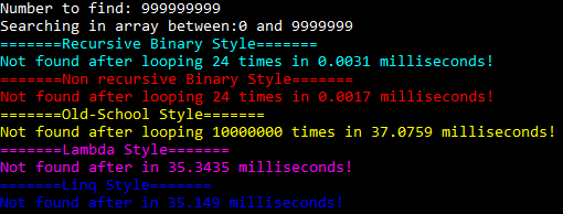 Finding number 99999999 in an array filled with integers between 0 and 9999999. Recursive binary style loops 24 times, 0.0031 milliseconds. Non recursive binary style loops 24 times, 0.0017 milliseconds. Old-school style loops 10000000, 37.0759 milliseconds. Lambda style finished in 35.3435 milliseconds. Linq style finished in 35.149 milliseconds.